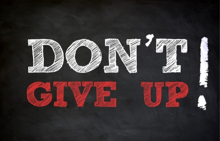 Don't Give Up - No matter how hard things get and the number of knockbacks you receive, never give up!