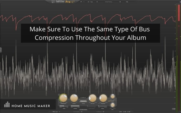 Make Sure To Use The Same Type Of Bus  Compression Throughout Your Album